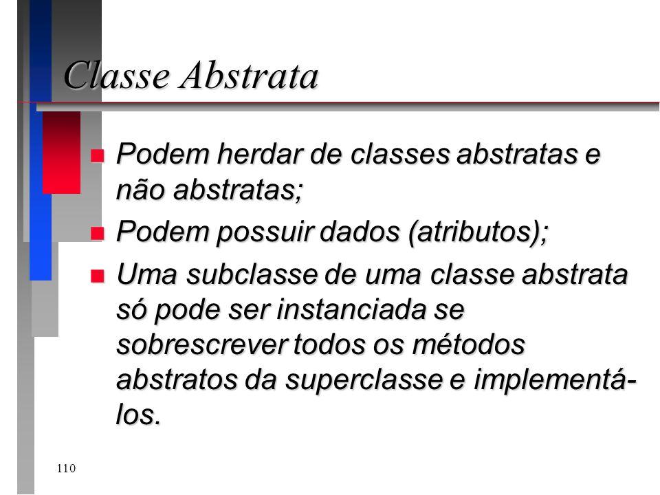 110 Classe Abstrata n Podem herdar de classes abstratas e não abstratas; n Podem possuir dados (atributos); n Uma subclasse de uma classe abstrata só