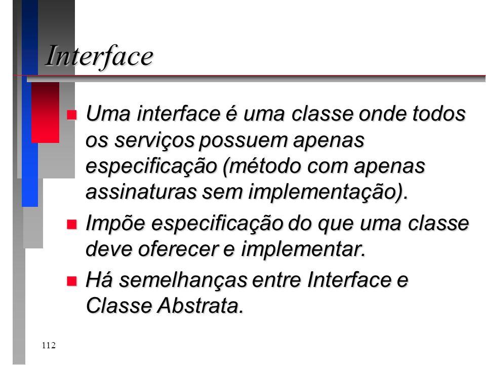 112 Interface n Uma interface é uma classe onde todos os serviços possuem apenas especificação (método com apenas assinaturas sem implementação). n Im