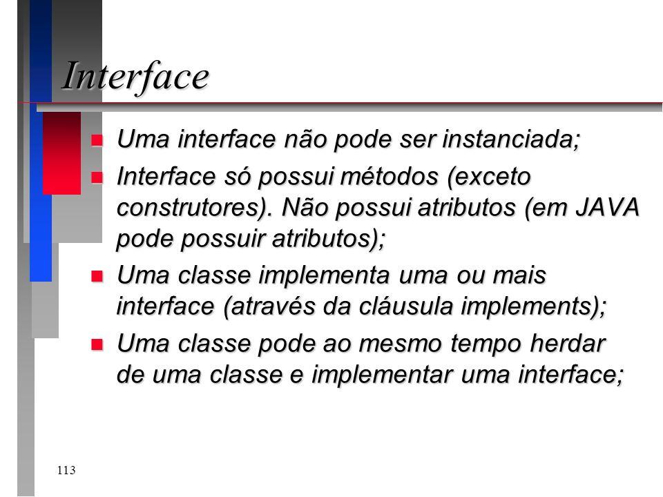 113 Interface n Uma interface não pode ser instanciada; n Interface só possui métodos (exceto construtores). Não possui atributos (em JAVA pode possui