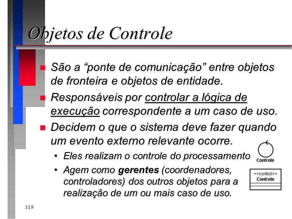 119 Objetos de Controle n São a ponte de comunicação entre objetos de fronteira e objetos de entidade. n Responsáveis por controlar a lógica de execuç