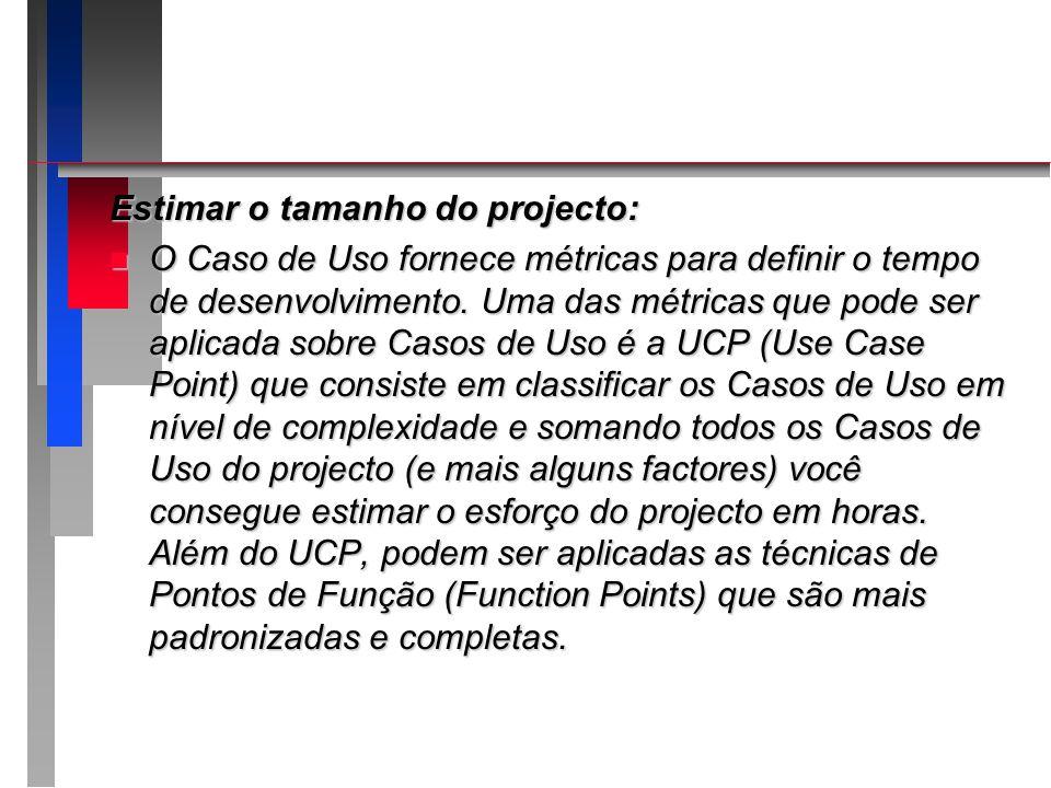 Estimar o tamanho do projecto: n O Caso de Uso fornece métricas para definir o tempo de desenvolvimento. Uma das métricas que pode ser aplicada sobre