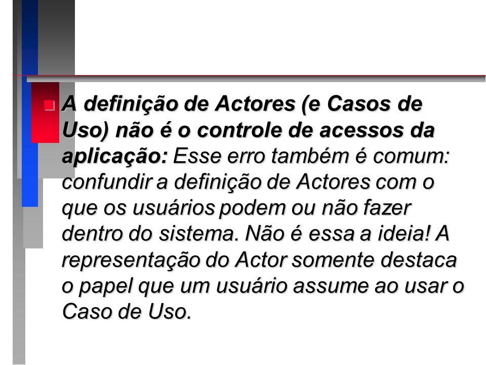 n A definição de Actores (e Casos de Uso) não é o controle de acessos da aplicação: Esse erro também é comum: confundir a definição de Actores com o q