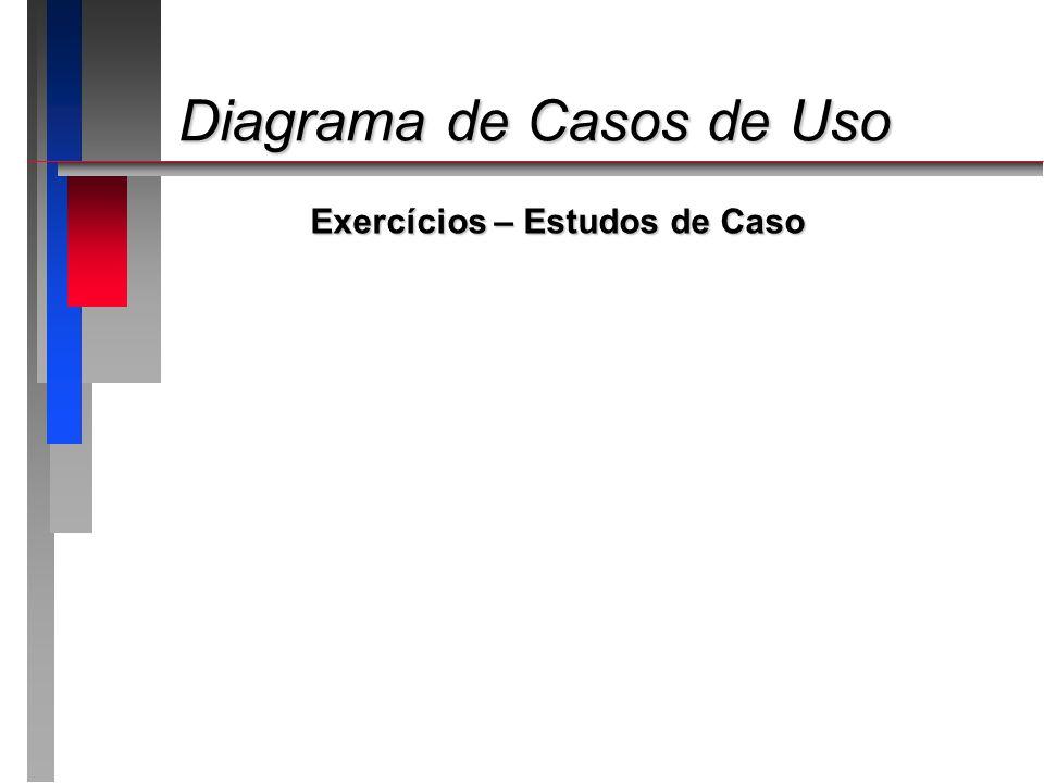 Diagrama de Casos de Uso Diagrama de Casos de Uso Exercícios – Estudos de Caso