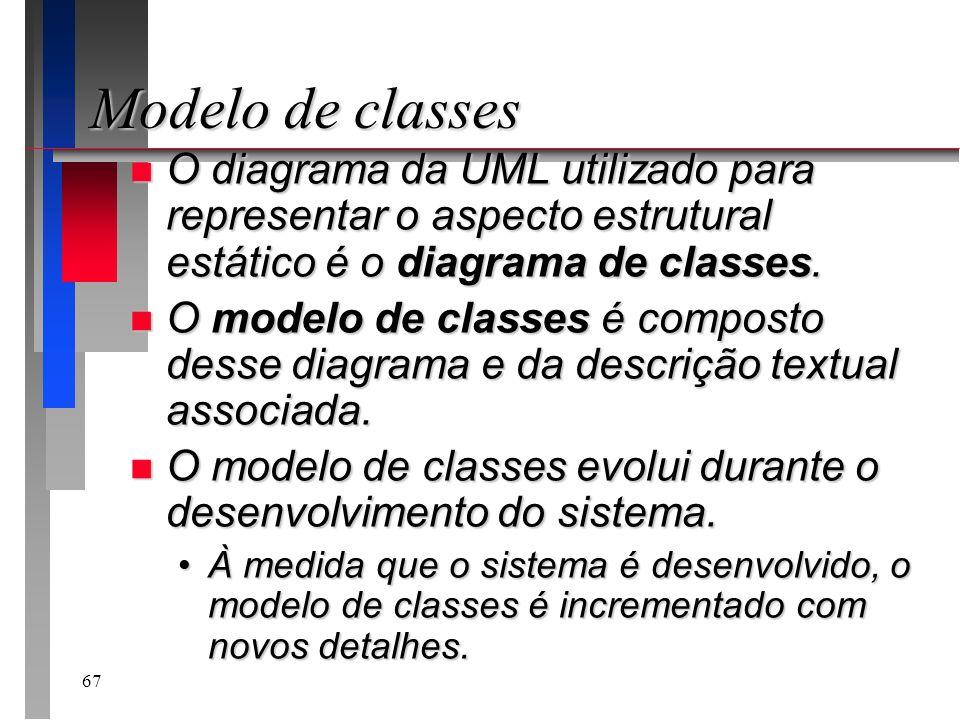 67 Modelo de classes n O diagrama da UML utilizado para representar o aspecto estrutural estático é o diagrama de classes. n O modelo de classes é com