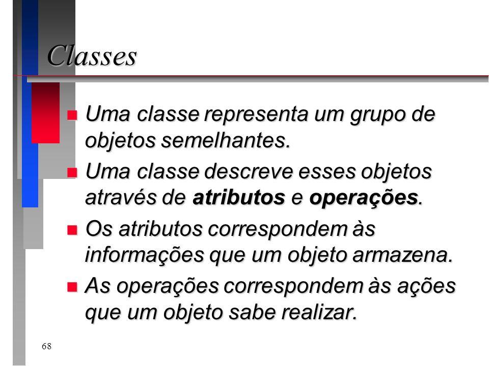 68 Classes n Uma classe representa um grupo de objetos semelhantes. n Uma classe descreve esses objetos através de atributos e operações. n Os atribut