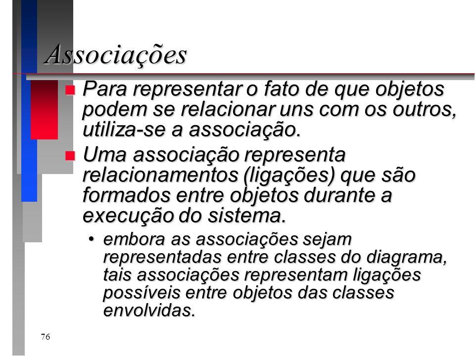 76 Associações n Para representar o fato de que objetos podem se relacionar uns com os outros, utiliza-se a associação. n Uma associação representa re