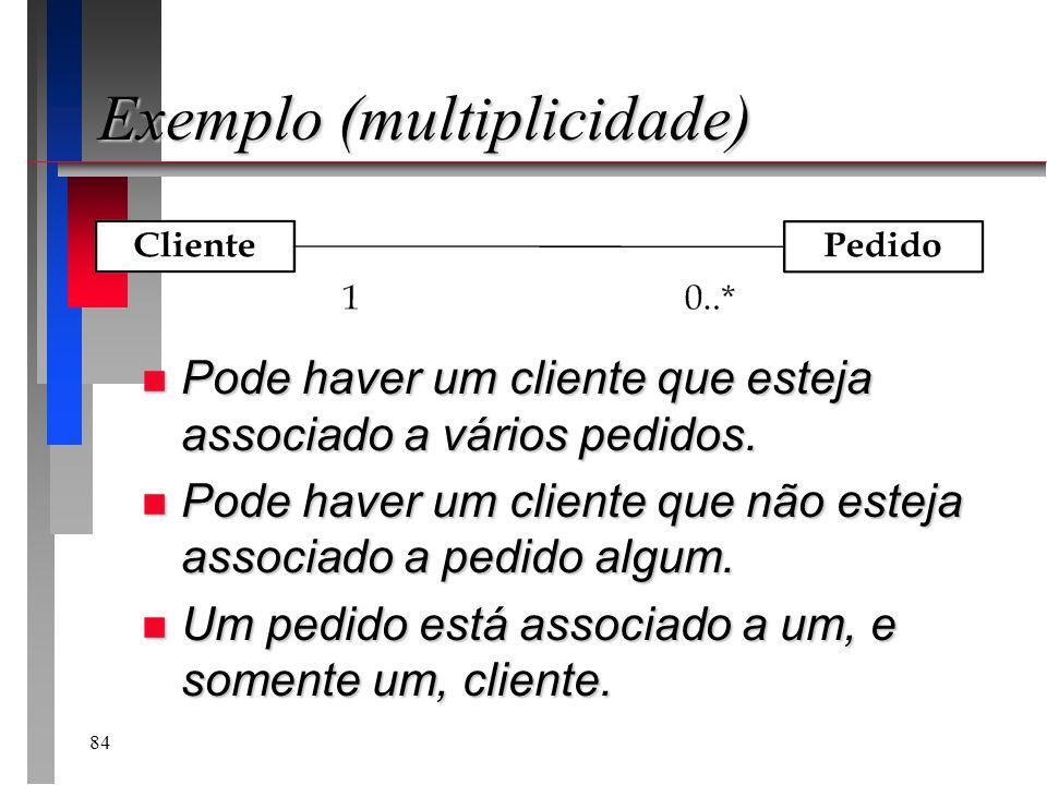 84 Exemplo (multiplicidade) n Pode haver um cliente que esteja associado a vários pedidos. n Pode haver um cliente que não esteja associado a pedido a