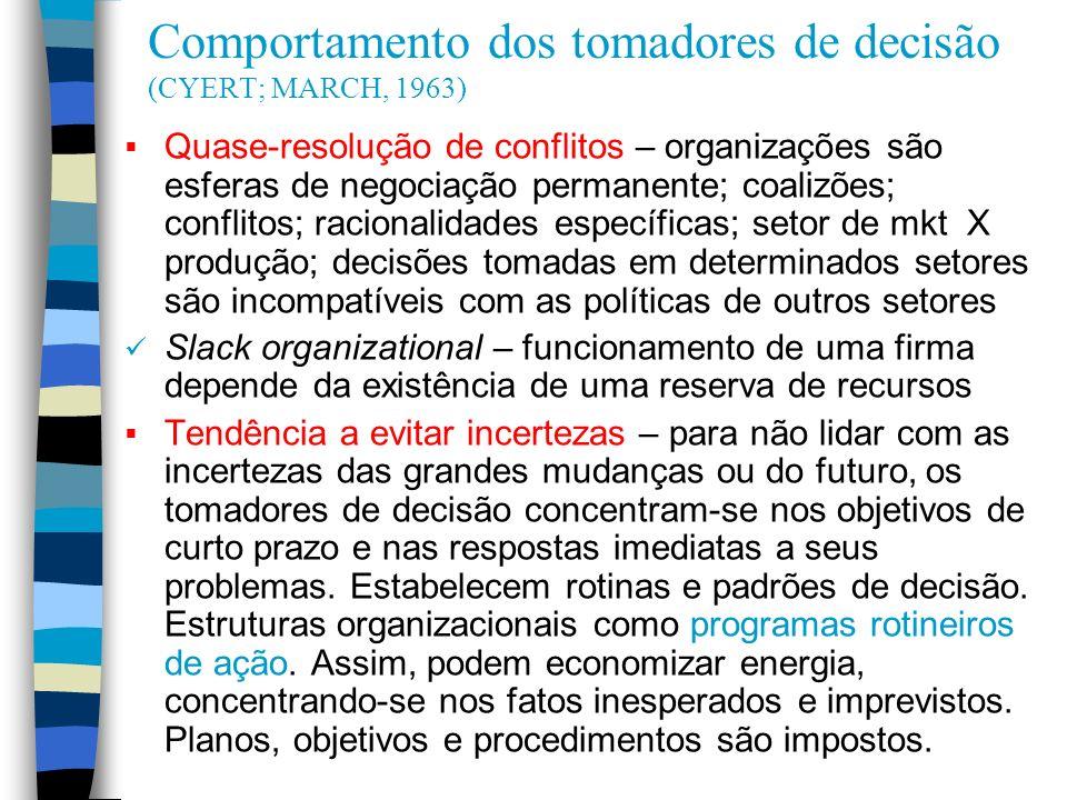 Comportamento dos tomadores de decisão (CYERT; MARCH, 1963) Quase-resolução de conflitos – organizações são esferas de negociação permanente; coalizõe