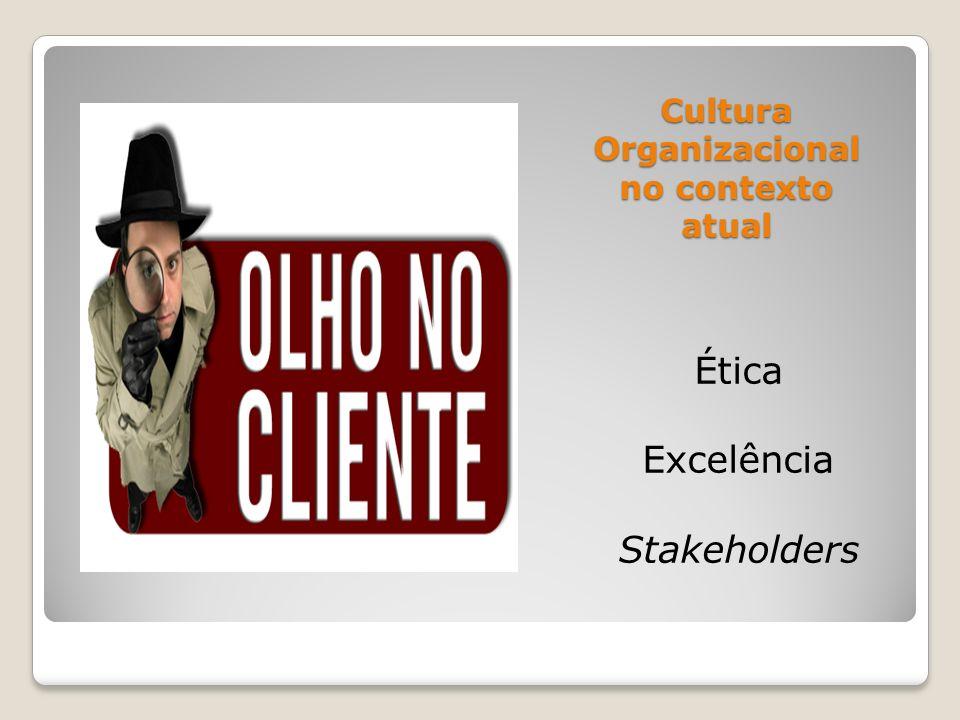 Cultura Organizacional no contexto atual Ética Excelência Stakeholders