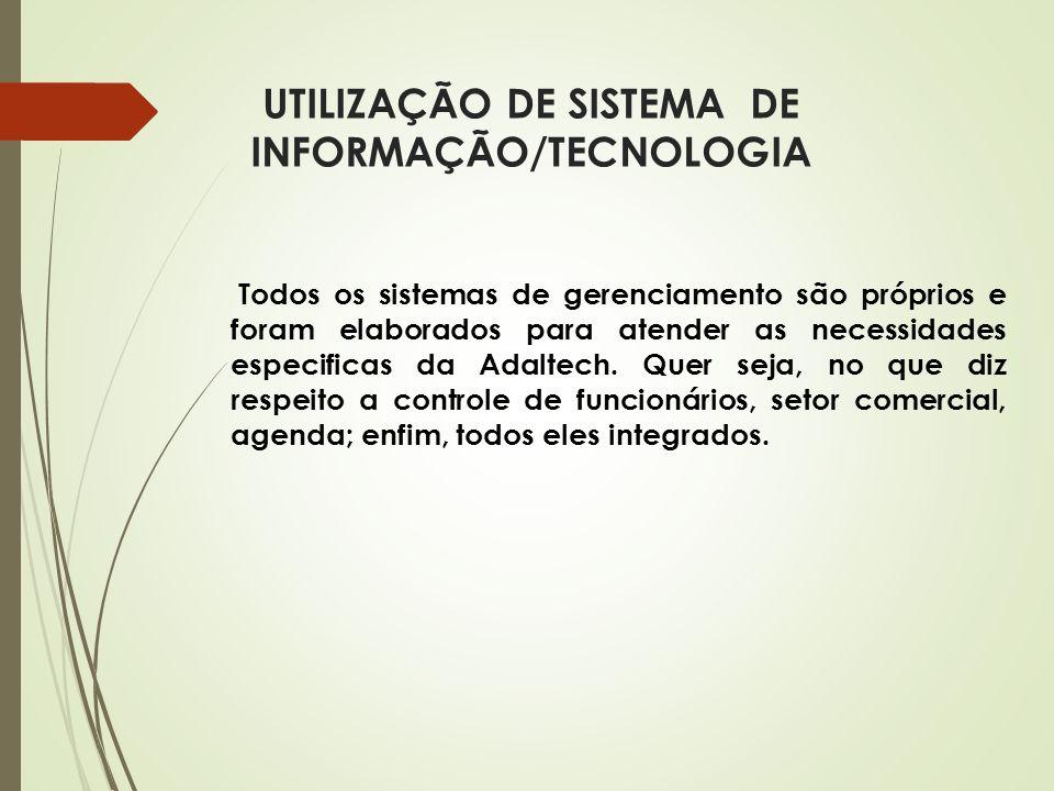 UTILIZAÇÃO DE SISTEMA DE INFORMAÇÃO/TECNOLOGIA Todos os sistemas de gerenciamento são próprios e foram elaborados para atender as necessidades especif