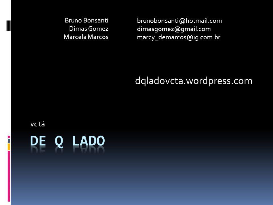 vc tá dqladovcta.wordpress.com Bruno Bonsanti Dimas Gomez Marcela Marcos brunobonsanti@hotmail.com dimasgomez@gmail.com marcy_demarcos@ig.com.br