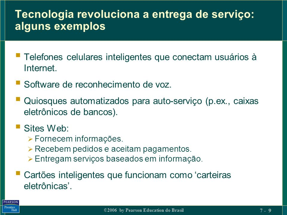 ©2006 by Pearson Education do Brasil 7 - 9 Tecnologia revoluciona a entrega de serviço: alguns exemplos Telefones celulares inteligentes que conectam