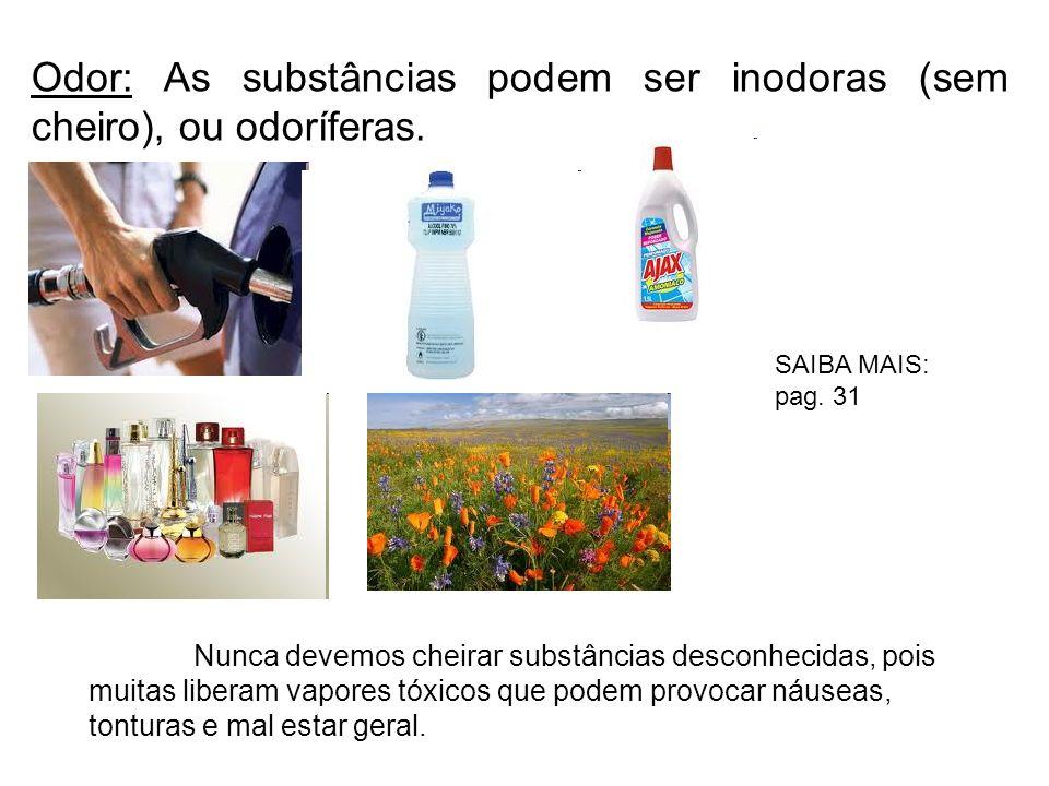 Odor: As substâncias podem ser inodoras (sem cheiro), ou odoríferas. Nunca devemos cheirar substâncias desconhecidas, pois muitas liberam vapores tóxi