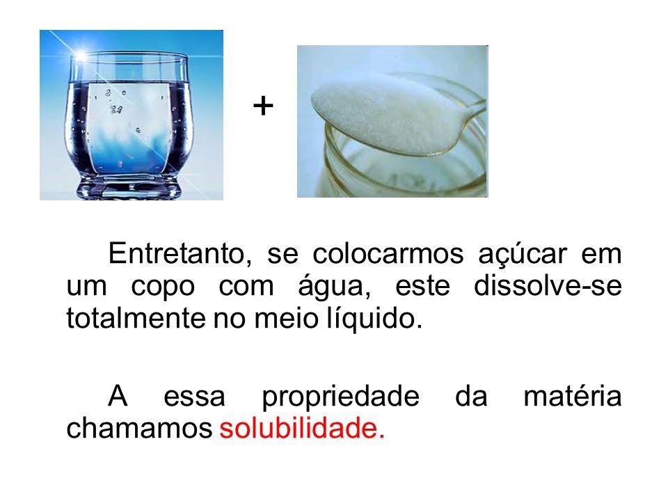 Entretanto, se colocarmos açúcar em um copo com água, este dissolve-se totalmente no meio líquido. A essa propriedade da matéria chamamos solubilidade