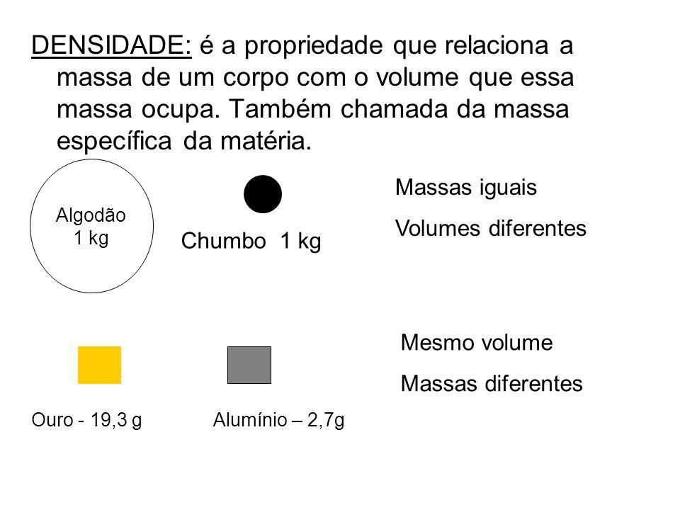 DENSIDADE: é a propriedade que relaciona a massa de um corpo com o volume que essa massa ocupa. Também chamada da massa específica da matéria. Massas