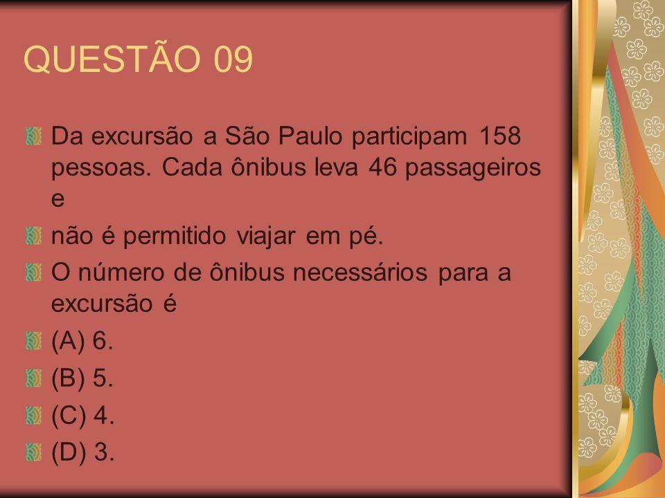 QUESTÃO 09 Da excursão a São Paulo participam 158 pessoas. Cada ônibus leva 46 passageiros e não é permitido viajar em pé. O número de ônibus necessár