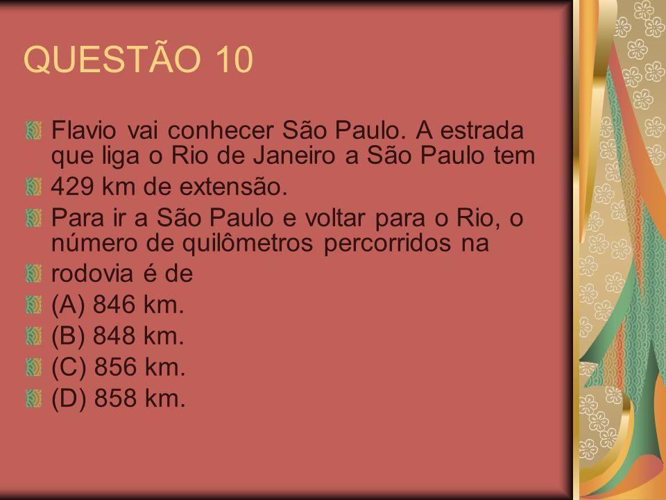 QUESTÃO 10 Flavio vai conhecer São Paulo. A estrada que liga o Rio de Janeiro a São Paulo tem 429 km de extensão. Para ir a São Paulo e voltar para o