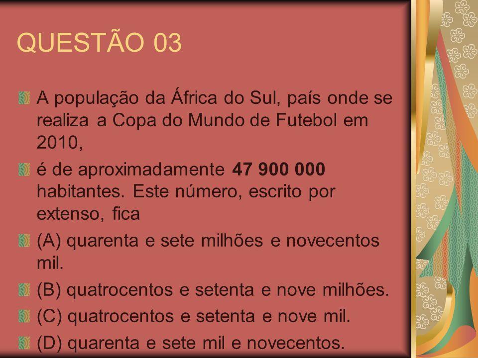 QUESTÃO 03 A população da África do Sul, país onde se realiza a Copa do Mundo de Futebol em 2010, é de aproximadamente 47 900 000 habitantes. Este núm