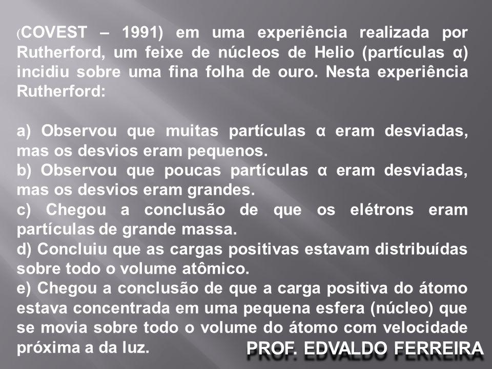 PROF. EDVALDO FERREIRA ( COVEST – 1991) em uma experiência realizada por Rutherford, um feixe de núcleos de Helio (partículas α) incidiu sobre uma fin