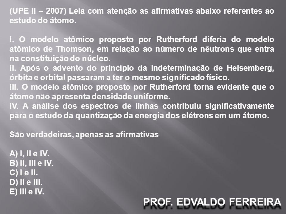 PROF. EDVALDO FERREIRA (UPE II – 2007) Leia com atenção as afirmativas abaixo referentes ao estudo do átomo. I. O modelo atômico proposto por Rutherfo