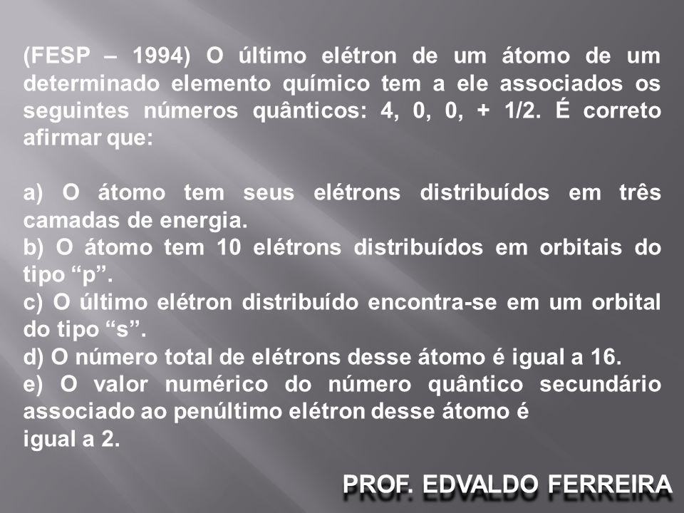 PROF. EDVALDO FERREIRA (FESP – 1994) O último elétron de um átomo de um determinado elemento químico tem a ele associados os seguintes números quântic
