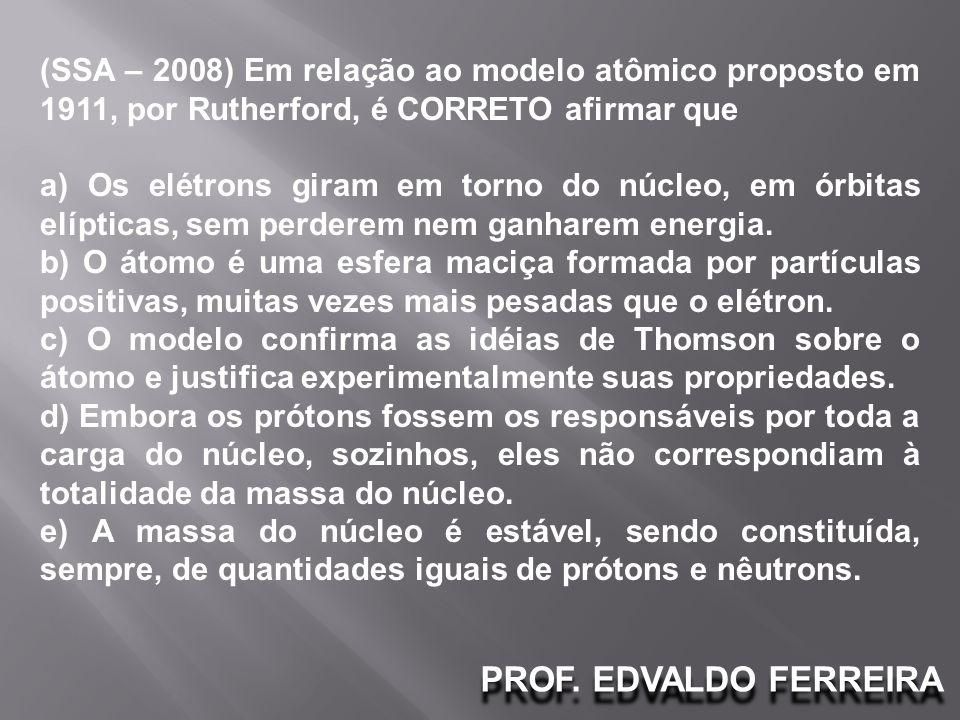 PROF. EDVALDO FERREIRA (SSA – 2008) Em relação ao modelo atômico proposto em 1911, por Rutherford, é CORRETO afirmar que a) Os elétrons giram em torno