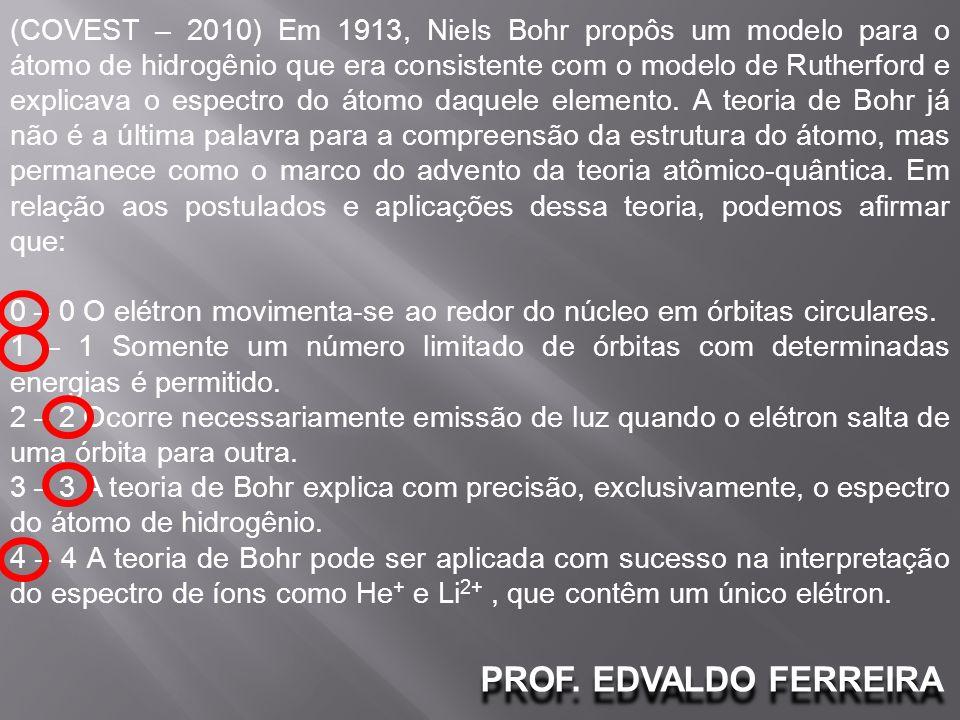 PROF. EDVALDO FERREIRA (COVEST – 2010) Em 1913, Niels Bohr propôs um modelo para o átomo de hidrogênio que era consistente com o modelo de Rutherford