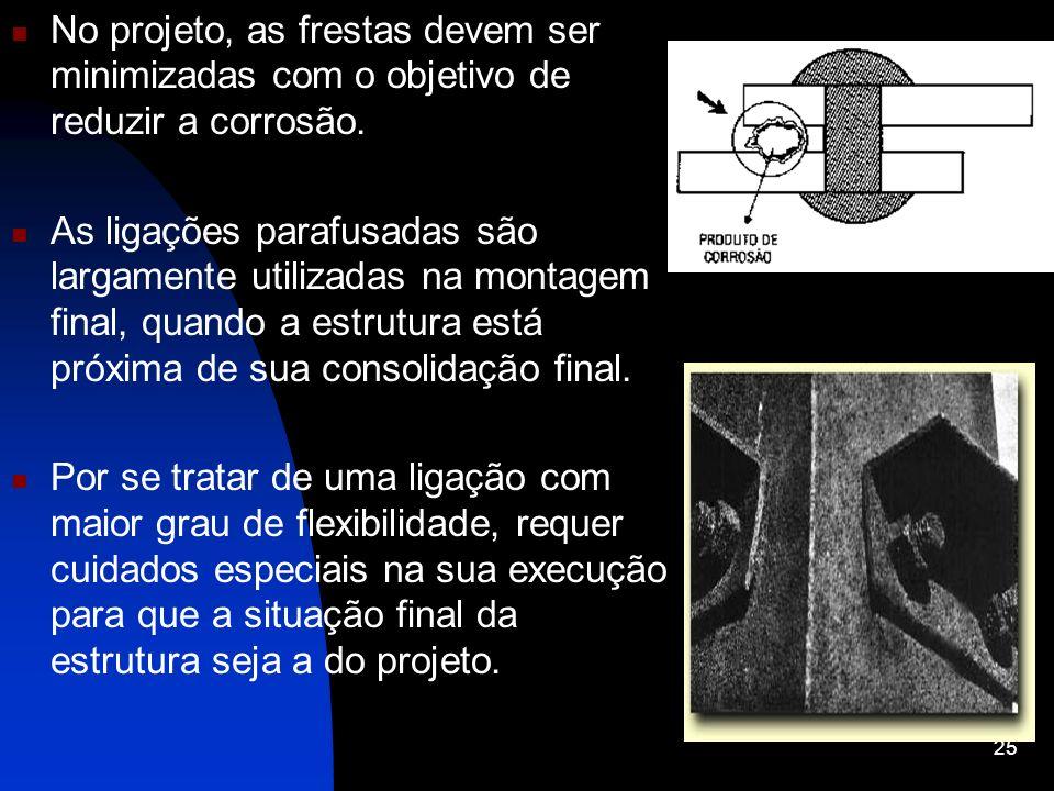 No projeto, as frestas devem ser minimizadas com o objetivo de reduzir a corrosão. As ligações parafusadas são largamente utilizadas na montagem final