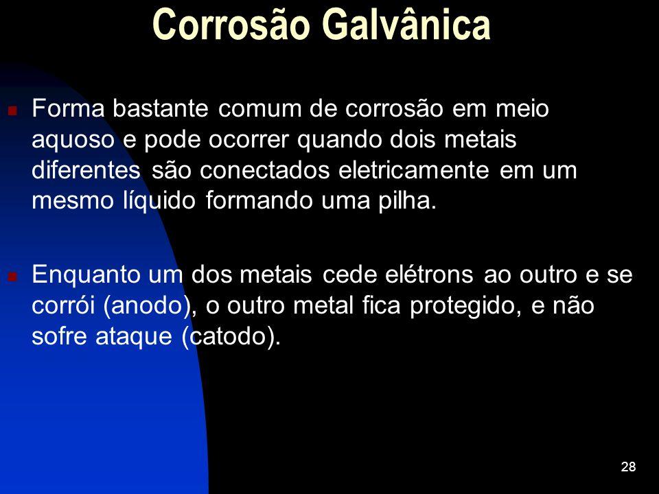 Corrosão Galvânica Forma bastante comum de corrosão em meio aquoso e pode ocorrer quando dois metais diferentes são conectados eletricamente em um mes