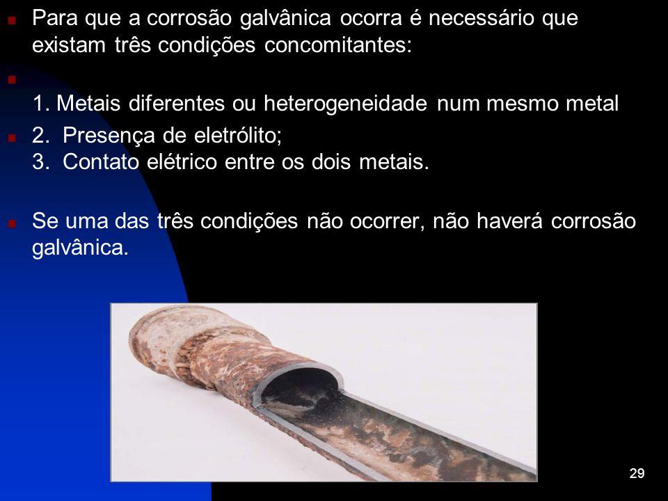 Para que a corrosão galvânica ocorra é necessário que existam três condições concomitantes: 1. Metais diferentes ou heterogeneidade num mesmo metal 2.
