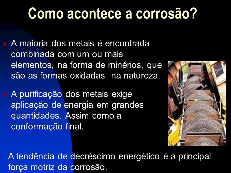 Como acontece a corrosão? A maioria dos metais é encontrada combinada com um ou mais elementos, na forma de minérios, que são as formas oxidadas na na