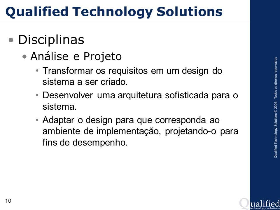 10 Qualified Technology Solutions Disciplinas Análise e Projeto Transformar os requisitos em um design do sistema a ser criado. Desenvolver uma arquit