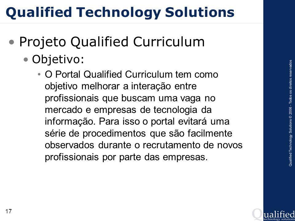 17 Qualified Technology Solutions Projeto Qualified Curriculum Objetivo: O Portal Qualified Curriculum tem como objetivo melhorar a interação entre pr