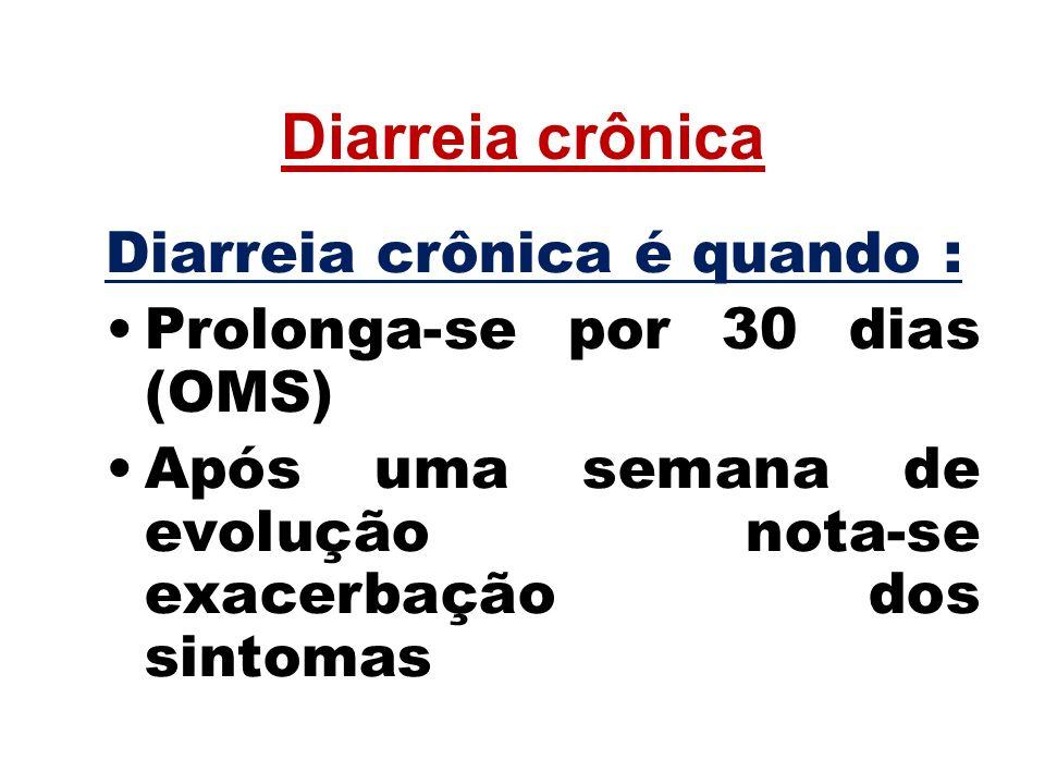 Diarreia crônica Diarreia crônica é quando : Prolonga-se por 30 dias (OMS) Após uma semana de evolução nota-se exacerbação dos sintomas