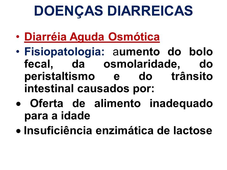 DOENÇAS DIARREICAS Diarréia Aguda Osmótica Fisiopatologia: aumento do bolo fecal, da osmolaridade, do peristaltismo e do trânsito intestinal causados
