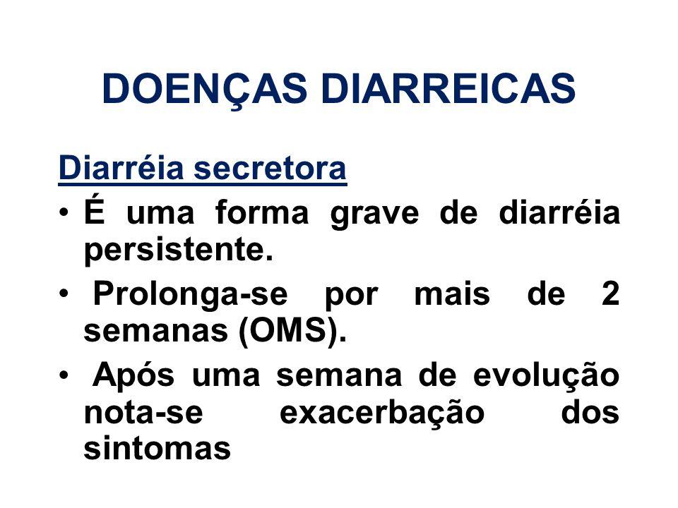DOENÇAS DIARREICAS Diarréia secretora É uma forma grave de diarréia persistente. Prolonga-se por mais de 2 semanas (OMS). Após uma semana de evolução