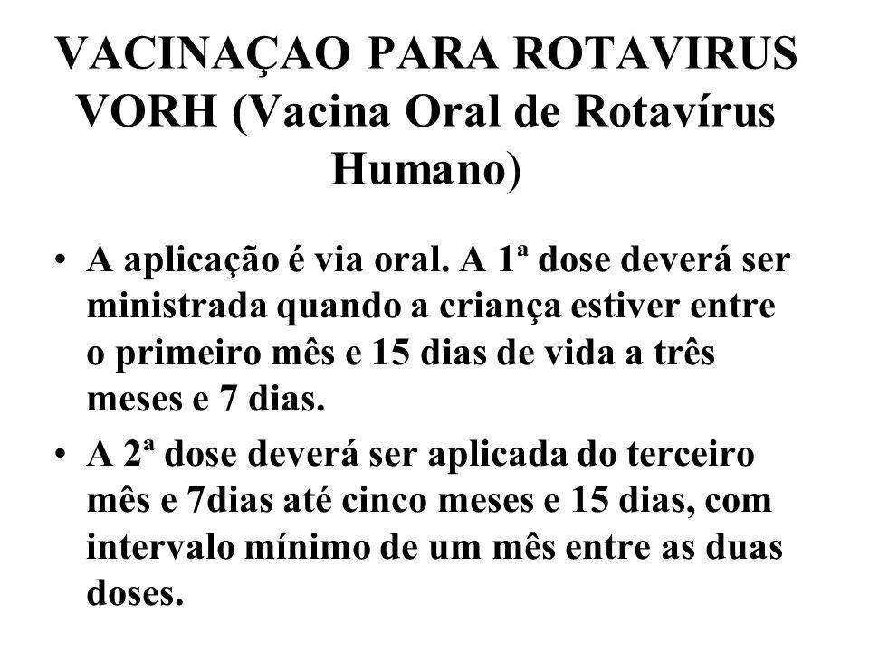 VACINAÇAO PARA ROTAVIRUS VORH (Vacina Oral de Rotavírus Humano) A aplicação é via oral. A 1ª dose deverá ser ministrada quando a criança estiver entre