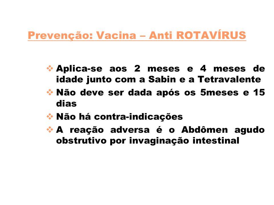 Prevenção: Vacina – Anti ROTAVÍRUS Aplica-se aos 2 meses e 4 meses de idade junto com a Sabin e a Tetravalente Não deve ser dada após os 5meses e 15 d