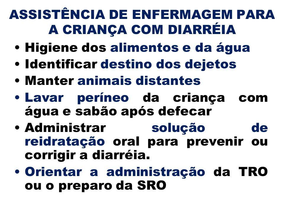 ASSISTÊNCIA DE ENFERMAGEM PARA A CRIANÇA COM DIARRÉIA Higiene dos alimentos e da água Identificar destino dos dejetos Manter animais distantes Lavar p