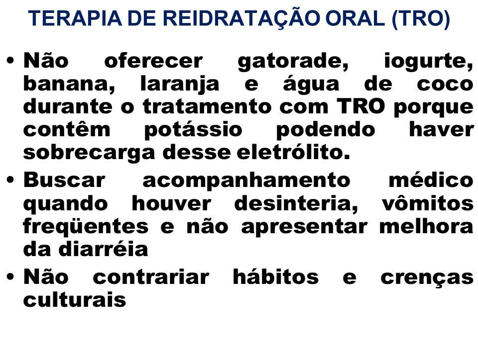 TERAPIA DE REIDRATAÇÃO ORAL (TRO) Não oferecer gatorade, iogurte, banana, laranja e água de coco durante o tratamento com TRO porque contêm potássio p