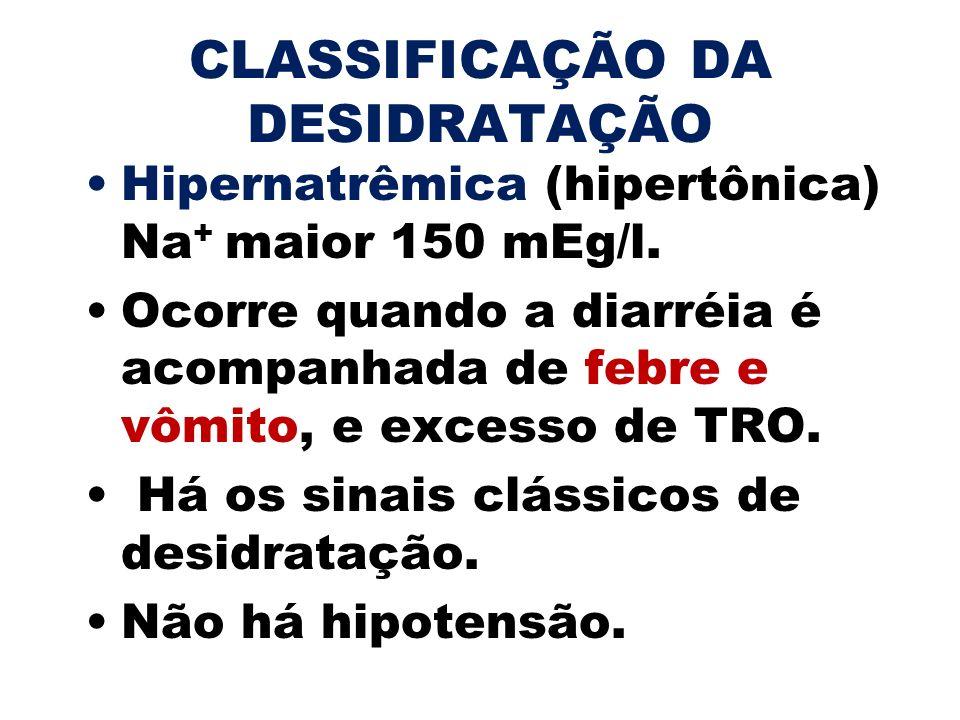 CLASSIFICAÇÃO DA DESIDRATAÇÃO Hipernatrêmica (hipertônica) Na + maior 150 mEg/l. Ocorre quando a diarréia é acompanhada de febre e vômito, e excesso d