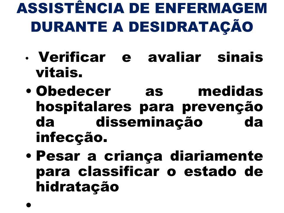 ASSISTÊNCIA DE ENFERMAGEM DURANTE A DESIDRATAÇÃO Verificar e avaliar sinais vitais. Obedecer as medidas hospitalares para prevenção da disseminação da