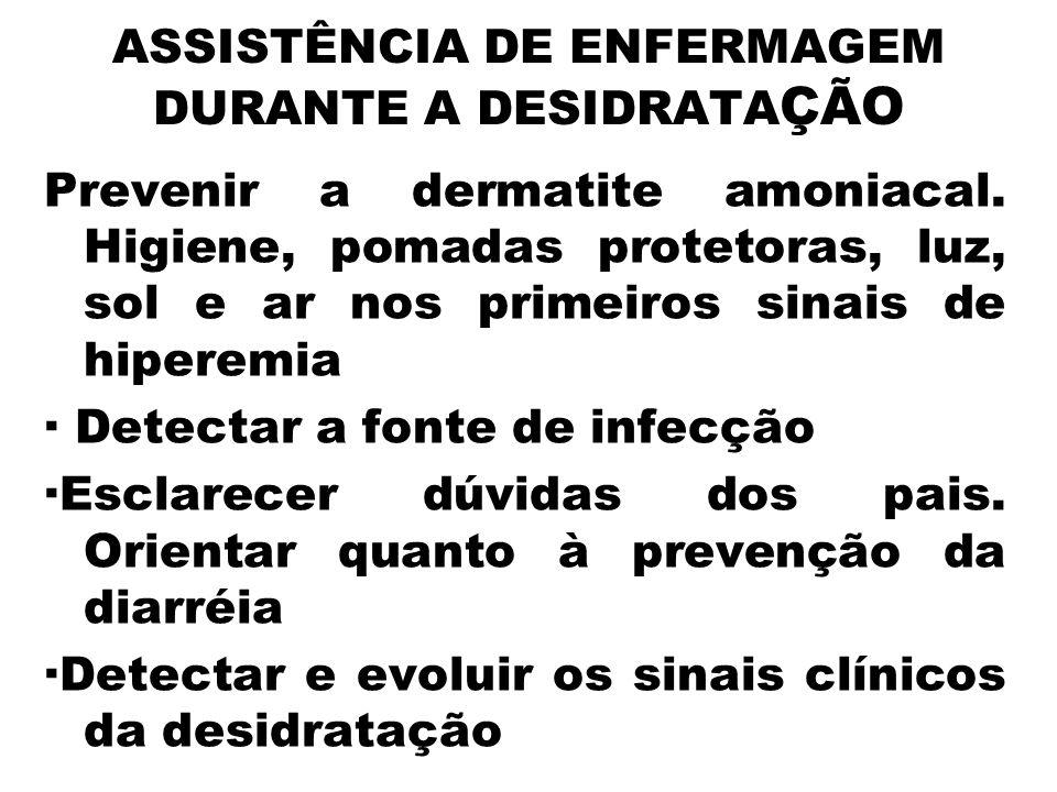 ASSISTÊNCIA DE ENFERMAGEM DURANTE A DESIDRATA ÇÃO Prevenir a dermatite amoniacal. Higiene, pomadas protetoras, luz, sol e ar nos primeiros sinais de h