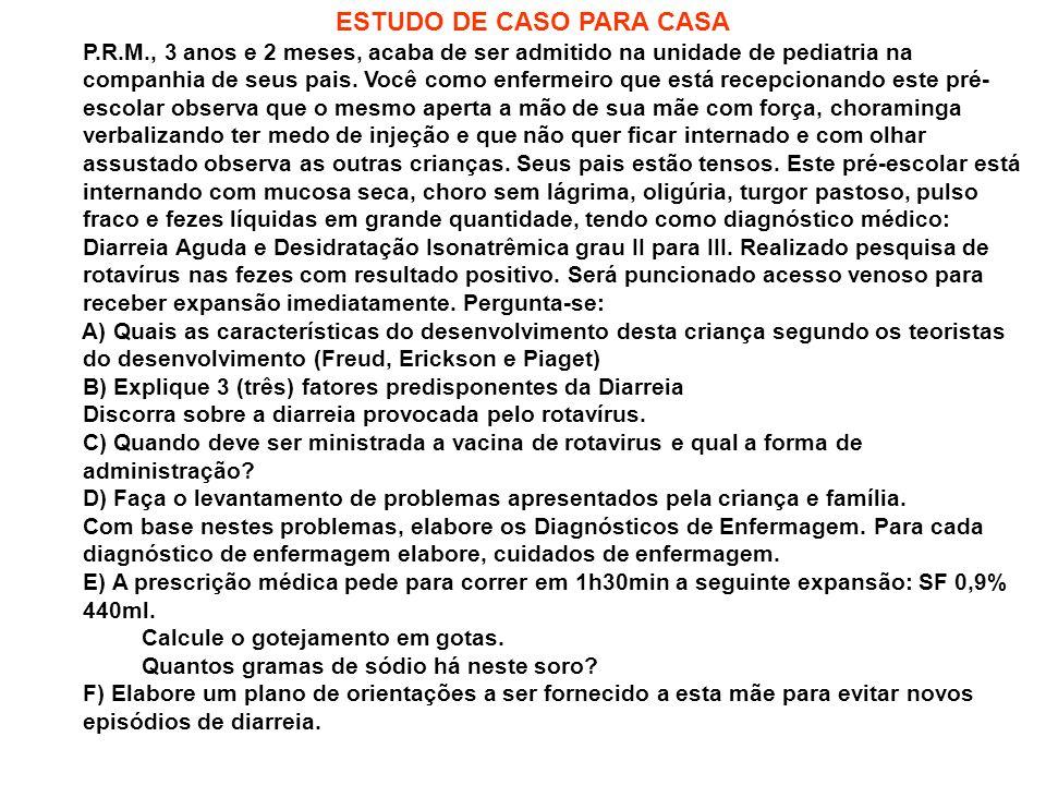 ESTUDO DE CASO PARA CASA P.R.M., 3 anos e 2 meses, acaba de ser admitido na unidade de pediatria na companhia de seus pais. Você como enfermeiro que e