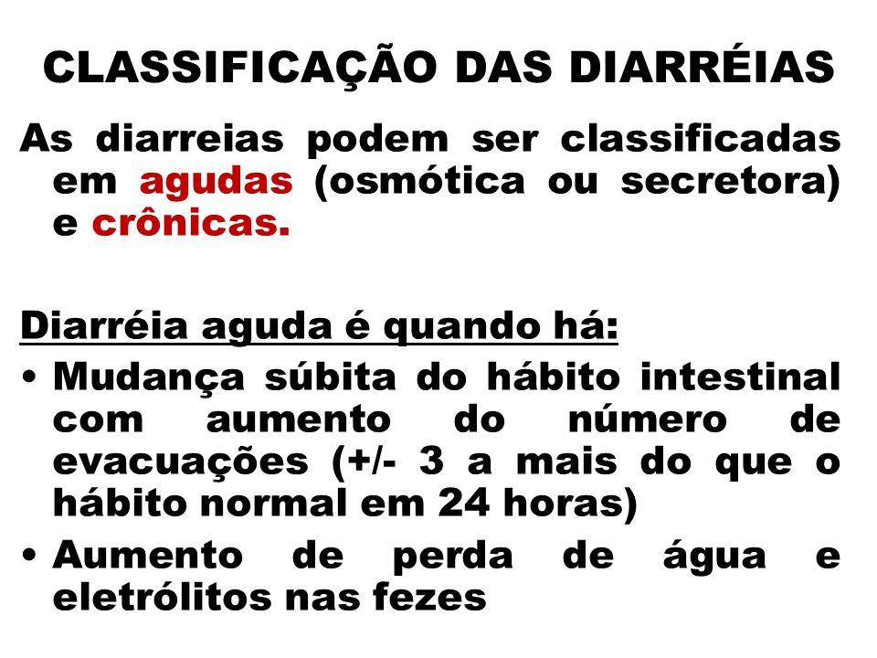 CLASSIFICAÇÃO DAS DIARRÉIAS As diarreias podem ser classificadas em agudas (osmótica ou secretora) e crônicas. Diarréia aguda é quando há: Mudança súb