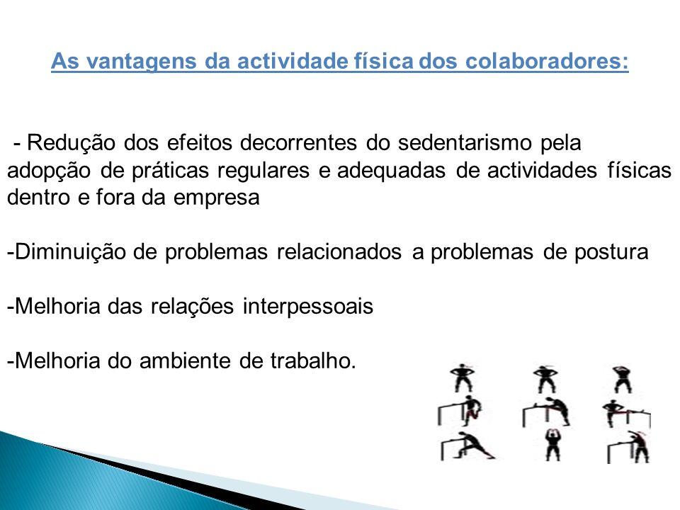 As vantagens da actividade física dos colaboradores: - Redução dos efeitos decorrentes do sedentarismo pela adopção de práticas regulares e adequadas