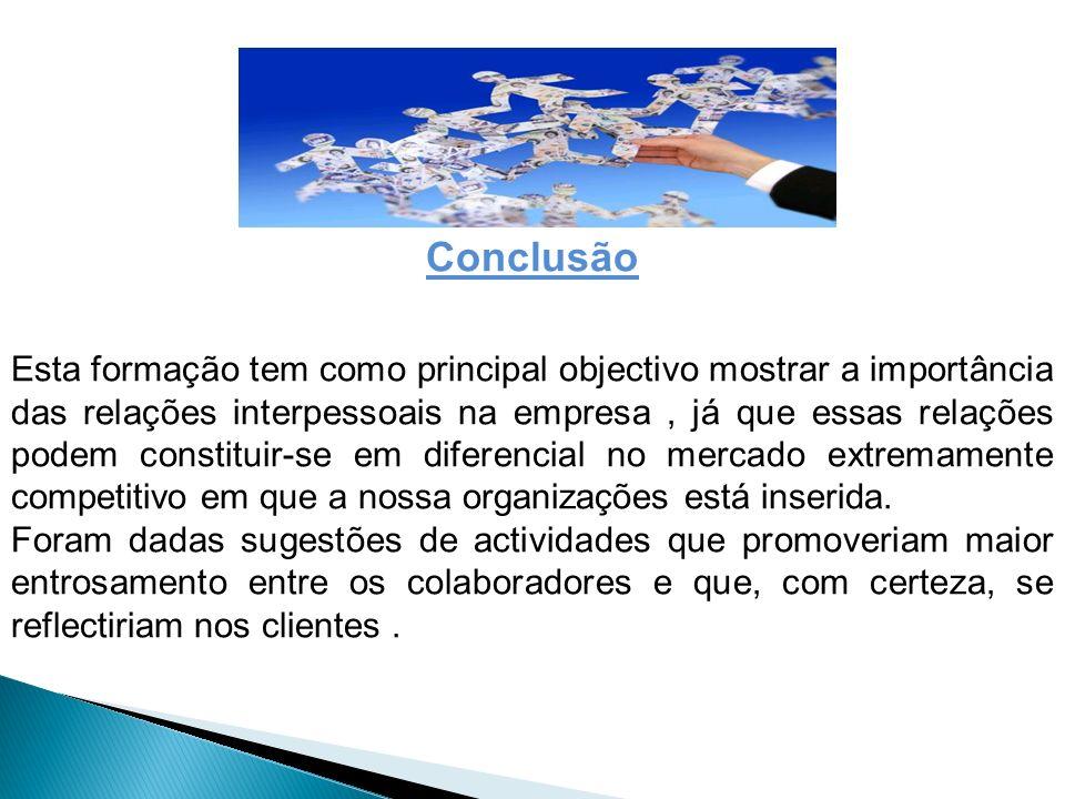Conclusão Esta formação tem como principal objectivo mostrar a importância das relações interpessoais na empresa, já que essas relações podem constitu
