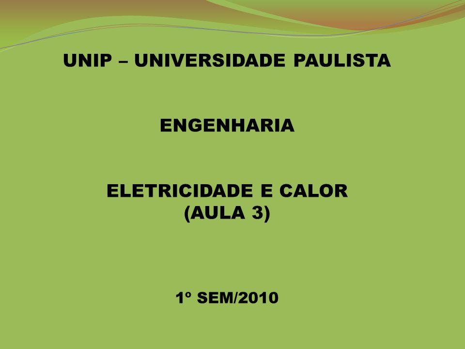 UNIP – UNIVERSIDADE PAULISTA ENGENHARIA ELETRICIDADE E CALOR (AULA 3) 1º SEM/2010