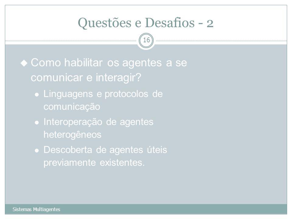 Questões e Desafios - 2 Sistemas Multiagentes 16 u Como habilitar os agentes a se comunicar e interagir? Linguagens e protocolos de comunicação Intero