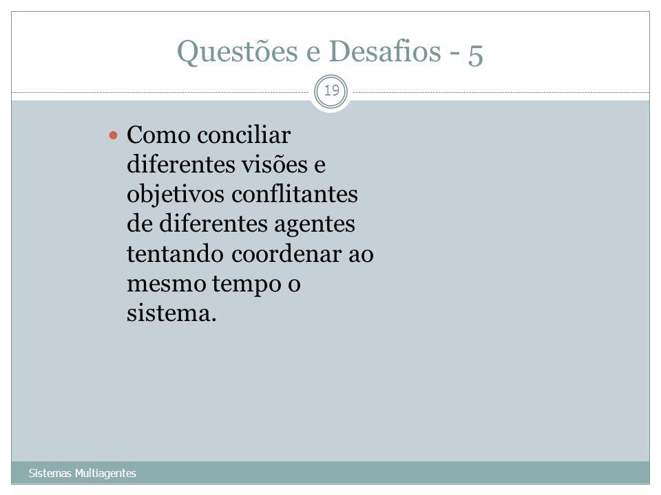Questões e Desafios - 5 Sistemas Multiagentes 19 Como conciliar diferentes visões e objetivos conflitantes de diferentes agentes tentando coordenar ao
